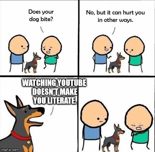 WATCHING YOUTUBE DOESN'T MAKE YOU LITERATE. | image tagged in does he bite | made w/ Imgflip meme maker