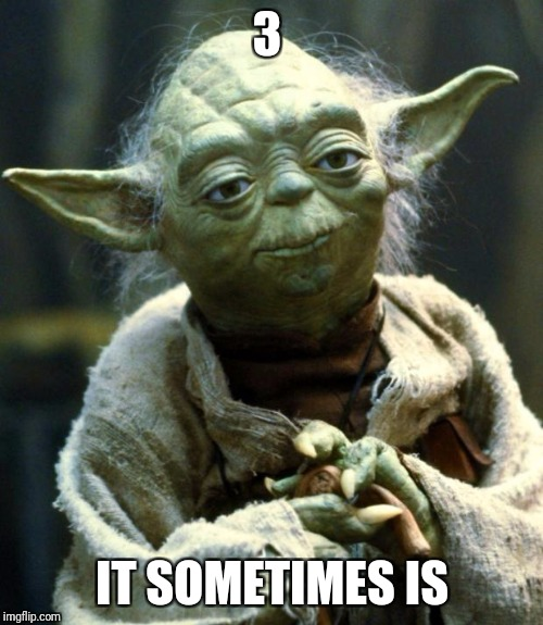 Star Wars Yoda Meme | 3 IT SOMETIMES IS | image tagged in memes,star wars yoda | made w/ Imgflip meme maker