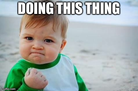 Fist pump baby | DOING THIS THING | image tagged in fist pump baby | made w/ Imgflip meme maker