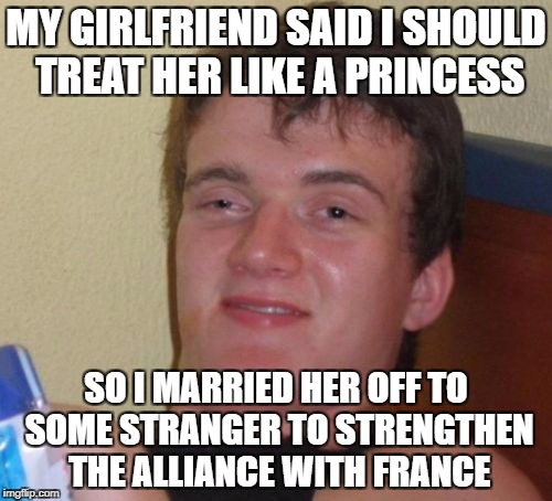 10 Guy Meme | MY GIRLFRIEND SAID I SHOULD TREAT HER LIKE A PRINCESS SO I MARRIED HER OFF TO SOME STRANGER TO STRENGTHEN THE ALLIANCE WITH FRANCE | image tagged in memes,10 guy | made w/ Imgflip meme maker