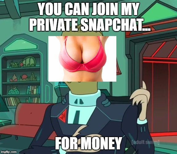 For Money (Rick and Morty) | YOU CAN JOIN MY PRIVATE SNAPCHAT... FOR MONEY | image tagged in for money rick and morty,AdviceAnimals | made w/ Imgflip meme maker