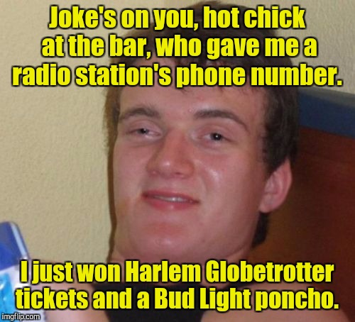 10 Guy Meme | Joke's on you, hot chick at the bar, who gave me a radio station's phone number. I just won Harlem Globetrotter tickets and a Bud Light ponc | image tagged in memes,10 guy | made w/ Imgflip meme maker