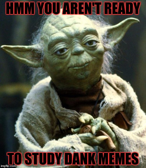 Star Wars Yoda Meme | HMM YOU AREN'T READY TO STUDY DANK MEMES | image tagged in memes,star wars yoda | made w/ Imgflip meme maker