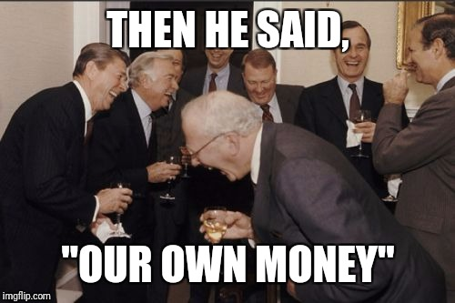 "Laughing Men In Suits Meme | THEN HE SAID, ""OUR OWN MONEY"" 