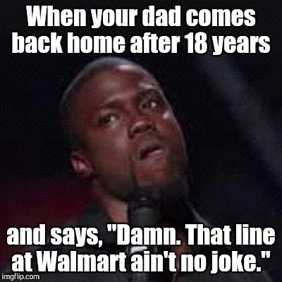 "Kevin Hart Mad | When your dad comes back home after 18 years and says, ""Damn. That line at Walmart ain't no joke."" 