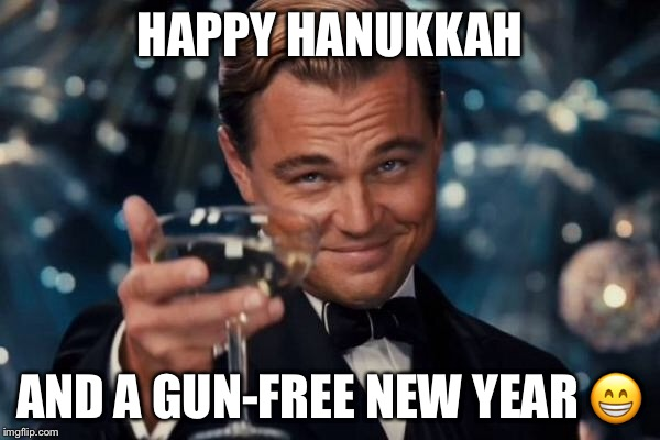 Leonardo Dicaprio Cheers Meme | HAPPY HANUKKAH AND A GUN-FREE NEW YEAR  | image tagged in memes,leonardo dicaprio cheers | made w/ Imgflip meme maker