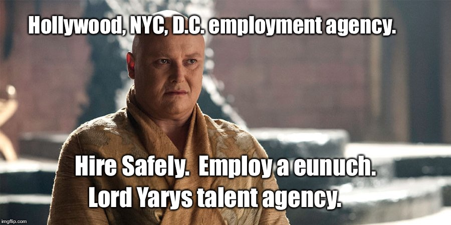 Hollywood, NYC, D.C. employment agency. Lord Yarys talent agency. Hire Safely.  Employ a eunuch. | image tagged in lord varys | made w/ Imgflip meme maker