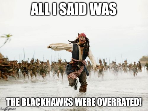 Jack Sparrow Being Chased Meme | ALL I SAID WAS THE BLACKHAWKS WERE OVERRATED! | image tagged in memes,jack sparrow being chased,nhl,chicago blackhawks | made w/ Imgflip meme maker