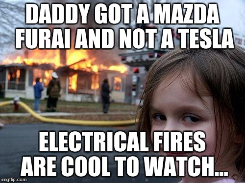 Buy American! | DADDY GOT A MAZDA FURAI AND NOT A TESLA ELECTRICAL FIRES ARE COOL TO WATCH... | image tagged in memes,disaster girl | made w/ Imgflip meme maker