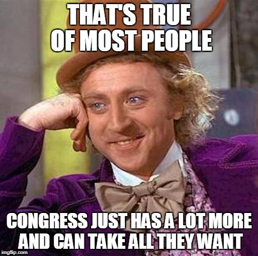Creepy Condescending Wonka Meme | THAT'S TRUE OF MOST PEOPLE CONGRESS JUST HAS A LOT MORE AND CAN TAKE ALL THEY WANT | image tagged in memes,creepy condescending wonka | made w/ Imgflip meme maker