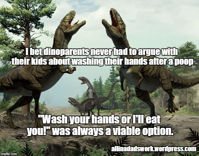 "Dinoparents argue about washing hands | I bet dinoparents never had to argue with their kids about washing their hands after a poop ""Wash your hands or I'll eat you!"" was always a  