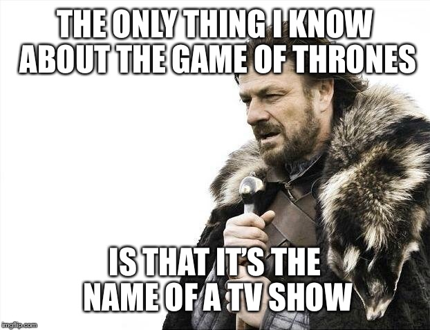 Brace Yourselves X is Coming Meme | THE ONLY THING I KNOW ABOUT THE GAME OF THRONES IS THAT IT'S THE NAME OF A TV SHOW | image tagged in memes,brace yourselves x is coming | made w/ Imgflip meme maker