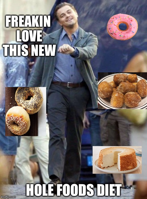 I know it's kinda cheesy, but I feel grate! | FREAKIN LOVE THIS NEW HOLE FOODS DIET | image tagged in leonardo dicaprio,puns,bad pun,diet,happy,donut | made w/ Imgflip meme maker
