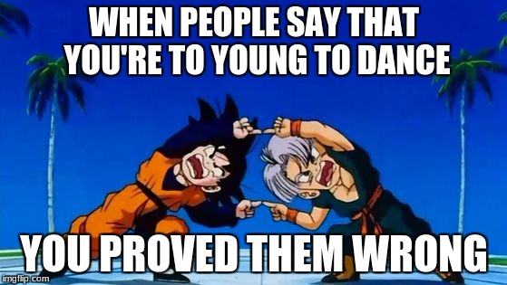DBZ Fusion | WHEN PEOPLE SAY THAT YOU'RE TO YOUNG TO DANCE YOU PROVED THEM WRONG | image tagged in dbz fusion | made w/ Imgflip meme maker