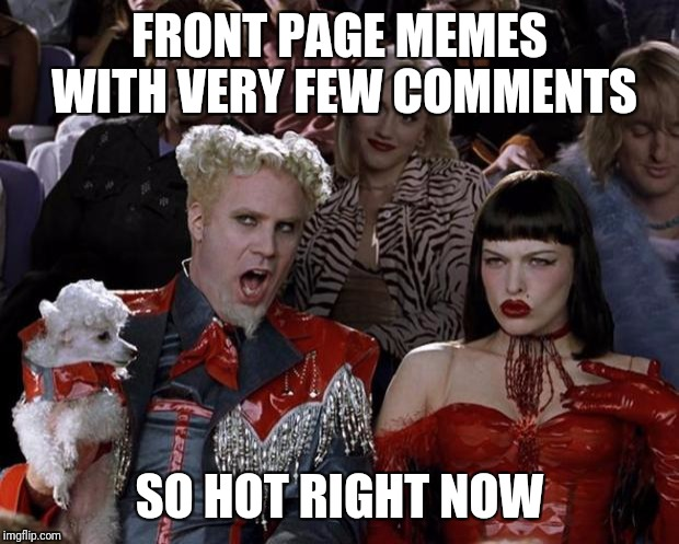 Mugatu So Hot Right Now Meme | FRONT PAGE MEMES WITH VERY FEW COMMENTS SO HOT RIGHT NOW | image tagged in memes,mugatu so hot right now | made w/ Imgflip meme maker