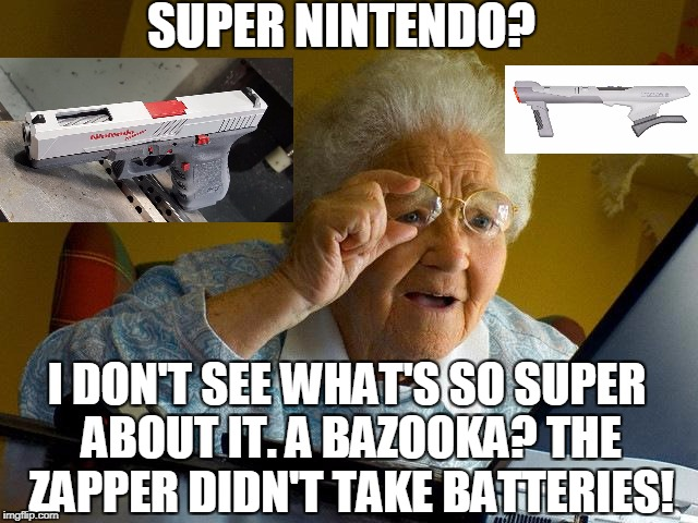 Grandma Finds The Internet Meme | SUPER NINTENDO? I DON'T SEE WHAT'S SO SUPER ABOUT IT. A BAZOOKA? THE ZAPPER DIDN'T TAKE BATTERIES! | image tagged in memes,grandma finds the internet | made w/ Imgflip meme maker
