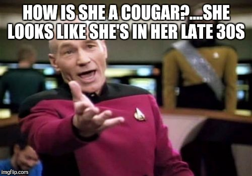 Picard Wtf Meme | HOW IS SHE A COUGAR?....SHE LOOKS LIKE SHE'S IN HER LATE 30S | image tagged in memes,picard wtf | made w/ Imgflip meme maker