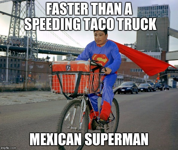 FASTER THAN A SPEEDING TACO TRUCK MEXICAN SUPERMAN | image tagged in super mexican | made w/ Imgflip meme maker