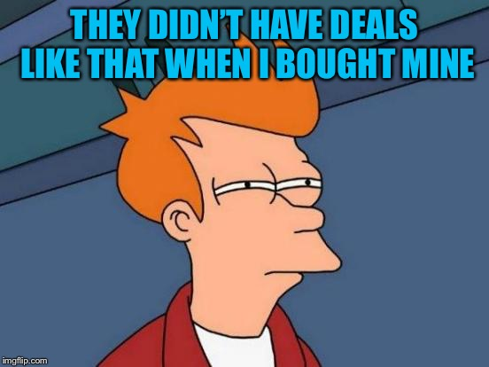 Futurama Fry Meme | THEY DIDN'T HAVE DEALS LIKE THAT WHEN I BOUGHT MINE | image tagged in memes,futurama fry | made w/ Imgflip meme maker