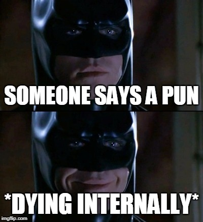 Batman Smiles Meme | SOMEONE SAYS A PUN *DYING INTERNALLY* | image tagged in memes,batman smiles | made w/ Imgflip meme maker