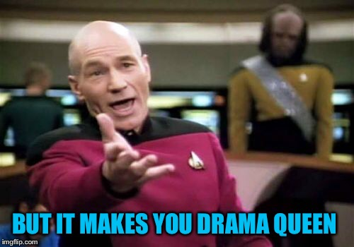 Picard Wtf Meme | BUT IT MAKES YOU DRAMA QUEEN | image tagged in memes,picard wtf | made w/ Imgflip meme maker