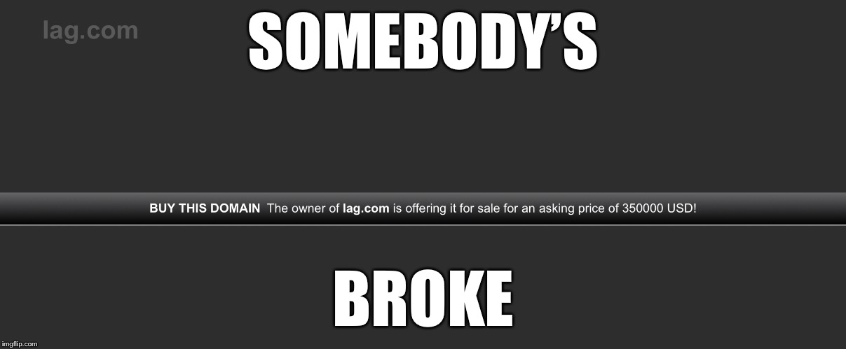 SOMEBODY'S BROKE | image tagged in lagcom | made w/ Imgflip meme maker