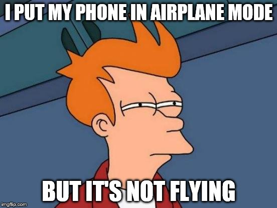 Futurama Fry Meme | I PUT MY PHONE IN AIRPLANE MODE BUT IT'S NOT FLYING | image tagged in memes,futurama fry | made w/ Imgflip meme maker