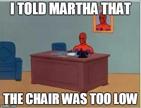 Spiderman Computer Desk Meme | I TOLD MARTHA THAT THE CHAIR WAS TOO LOW | image tagged in memes,spiderman computer desk,spiderman | made w/ Imgflip meme maker