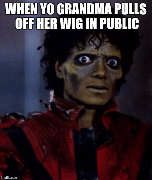 Zombie Michael Jackson | WHEN YO GRANDMA PULLS OFF HER WIG IN PUBLIC | image tagged in zombie michael jackson | made w/ Imgflip meme maker