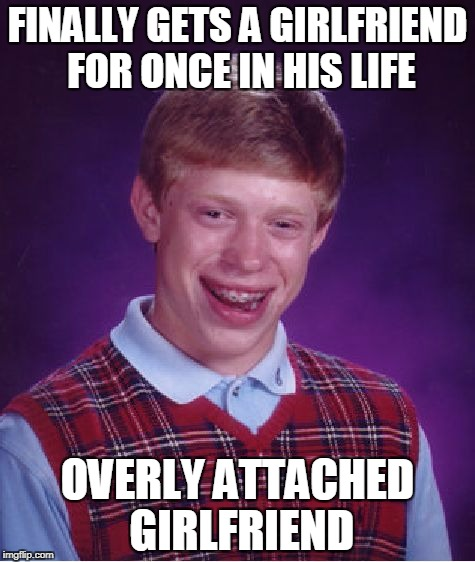 Bad Luck Brian Meme | FINALLY GETS A GIRLFRIEND FOR ONCE IN HIS LIFE OVERLY ATTACHED GIRLFRIEND | image tagged in memes,bad luck brian | made w/ Imgflip meme maker