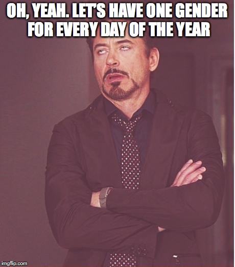 Face You Make Robert Downey Jr Meme | OH, YEAH. LET'S HAVE ONE GENDER FOR EVERY DAY OF THE YEAR | image tagged in memes,face you make robert downey jr | made w/ Imgflip meme maker