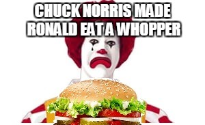 Chuck Norris Ronald McDoanld | CHUCK NORRIS MADE RONALD EAT A WHOPPER | image tagged in memes,chuck norris,ronald mcdonald,whopper | made w/ Imgflip meme maker