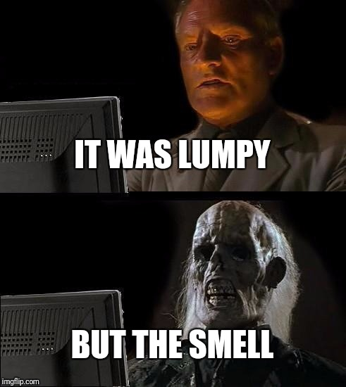 Ill Just Wait Here Meme | IT WAS LUMPY BUT THE SMELL | image tagged in memes,ill just wait here | made w/ Imgflip meme maker
