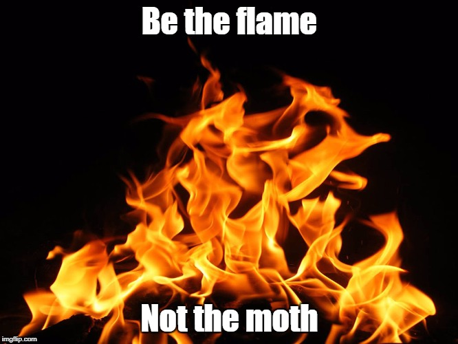 Flames | Be the flame Not the moth | image tagged in flames | made w/ Imgflip meme maker