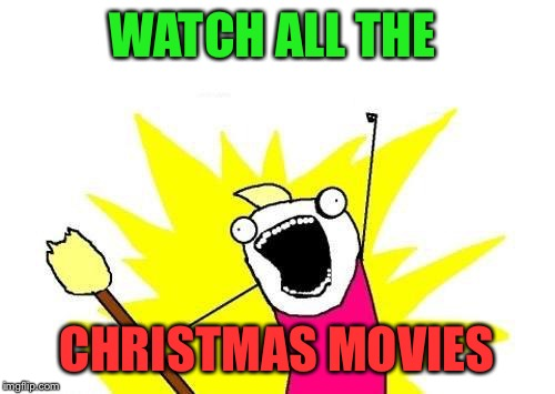 Surely I'm not the only one.. | WATCH ALL THE CHRISTMAS MOVIES | image tagged in memes,x all the y,lol,lynch1979 | made w/ Imgflip meme maker