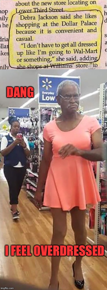 all dressed up at walmart  | DANG I FEEL OVERDRESSED | image tagged in walmart,walmart life,people of walmart,welcome to walmart | made w/ Imgflip meme maker