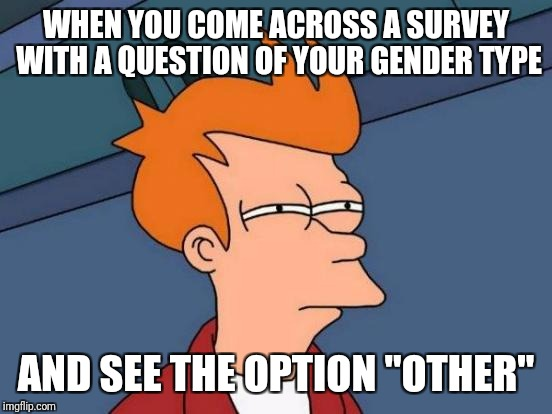 "Futurama Fry Meme | WHEN YOU COME ACROSS A SURVEY WITH A QUESTION OF YOUR GENDER TYPE AND SEE THE OPTION ""OTHER"" 