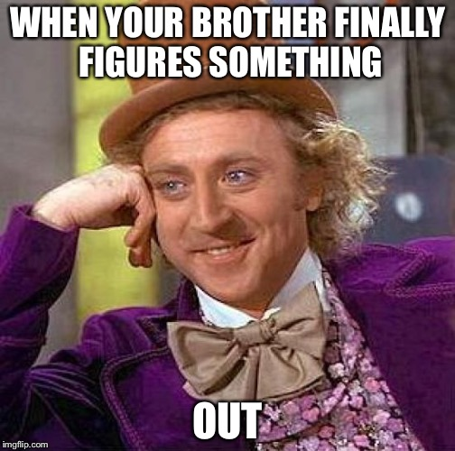 Creepy Condescending Wonka Meme | WHEN YOUR BROTHER FINALLY FIGURES SOMETHING OUT | image tagged in memes,creepy condescending wonka | made w/ Imgflip meme maker