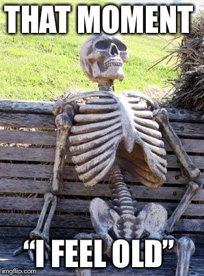 "Waiting Skeleton Meme | THAT MOMENT ""I FEEL OLD"" 