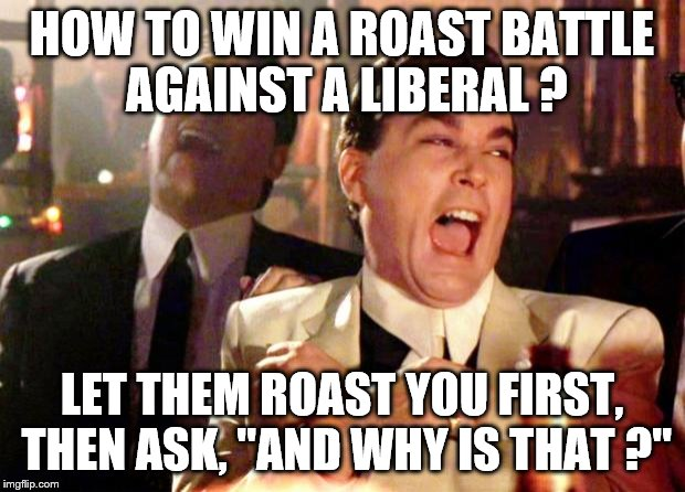 "Goodfellas Laugh | HOW TO WIN A ROAST BATTLE AGAINST A LIBERAL ? LET THEM ROAST YOU FIRST, THEN ASK, ""AND WHY IS THAT ?"" 