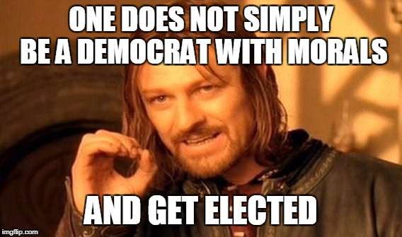 The Party Of Bill Clinton | ONE DOES NOT SIMPLY BE A DEMOCRAT WITH MORALS AND GET ELECTED | image tagged in memes,one does not simply | made w/ Imgflip meme maker