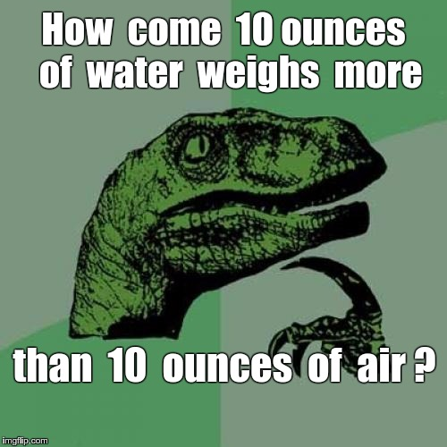 Weighty Problem ... | How  come  10 ounces  of  water  weighs  more than  10  ounces  of  air ? | image tagged in memes,philosoraptor,quandry,weighty problem | made w/ Imgflip meme maker