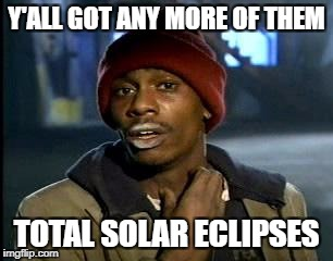 Y'all Got Any More Of That Meme | Y'ALL GOT ANY MORE OF THEM TOTAL SOLAR ECLIPSES | image tagged in memes,yall got any more of | made w/ Imgflip meme maker