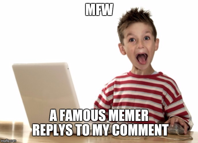 Or if they comment on my memes also | MFW A FAMOUS MEMER REPLYS TO MY COMMENT | image tagged in facebook famous,memers,famous | made w/ Imgflip meme maker