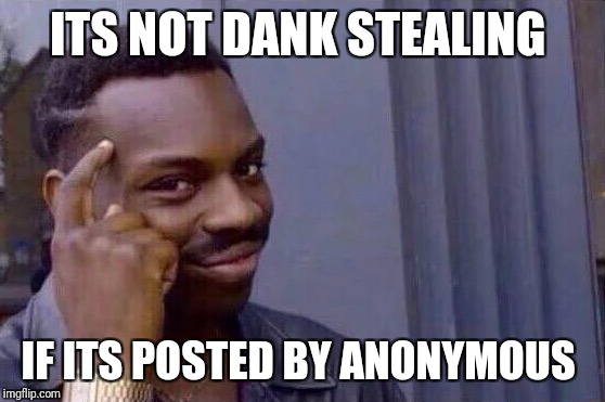 You cant - if you don't  | ITS NOT DANK STEALING IF ITS POSTED BY ANONYMOUS | image tagged in you cant - if you don't | made w/ Imgflip meme maker