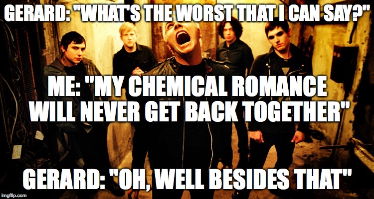 "My chemical romance | GERARD: ""WHAT'S THE WORST THAT I CAN SAY?"" GERARD: ""OH, WELL BESIDES THAT"" ME: ""MY CHEMICAL ROMANCE WILL NEVER GET BACK TOGETHER"" 