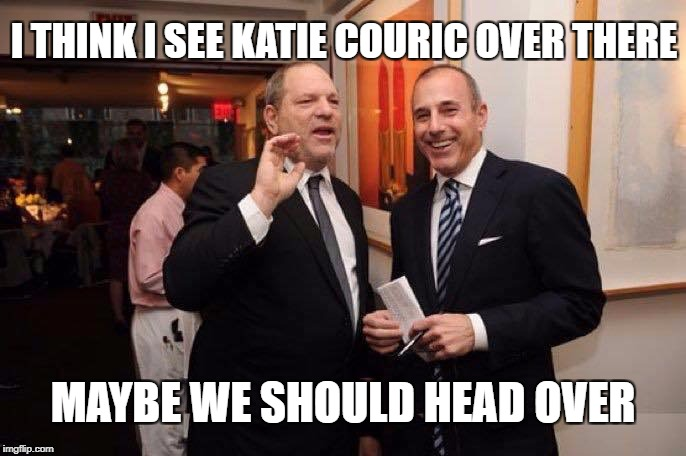 I THINK I SEE KATIE COURIC OVER THERE MAYBE WE SHOULD HEAD OVER | image tagged in harvey weinstein | made w/ Imgflip meme maker