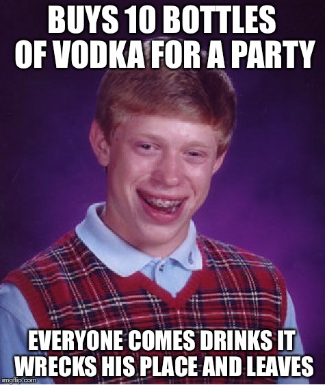 Bad Luck Brian Meme | BUYS 10 BOTTLES OF VODKA FOR A PARTY EVERYONE COMES DRINKS IT WRECKS HIS PLACE AND LEAVES | image tagged in memes,bad luck brian | made w/ Imgflip meme maker