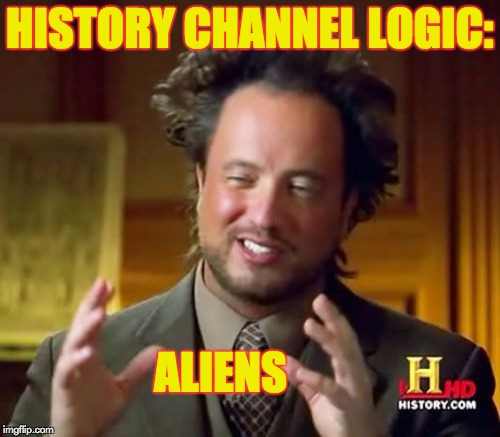 Ancient Aliens Meme | HISTORY CHANNEL LOGIC: ALIENS | image tagged in memes,ancient aliens | made w/ Imgflip meme maker