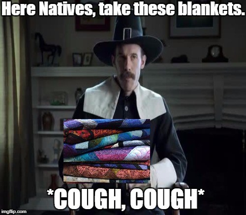 Here Natives, take these blankets. *COUGH, COUGH* | made w/ Imgflip meme maker